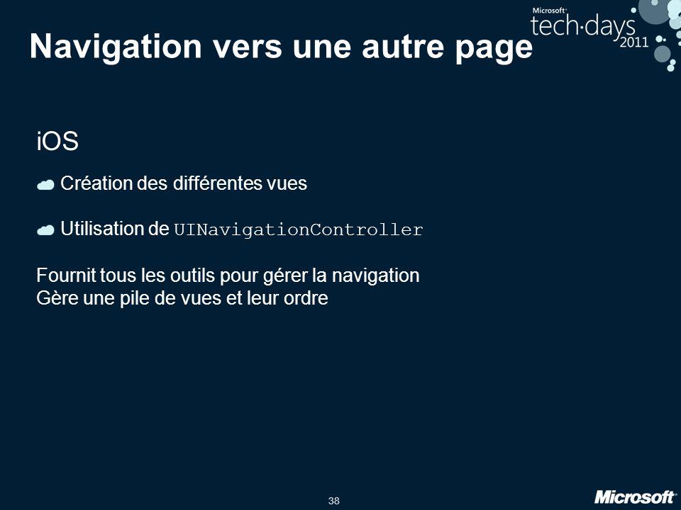 38 Navigation vers une autre page iOS Création des différentes vues Utilisation de UINavigationController Fournit tous les outils pour gérer la naviga