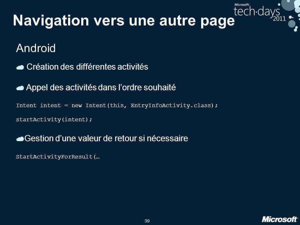 39 Navigation vers une autre page Android Création des différentes activités Appel des activités dans l'ordre souhaité Intent intent = new Intent(this