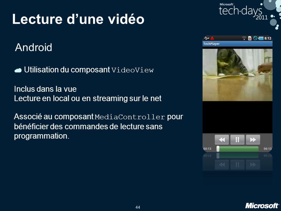 44 Lecture d'une vidéo Android Utilisation du composant VideoView Inclus dans la vue Lecture en local ou en streaming sur le net Associé au composant