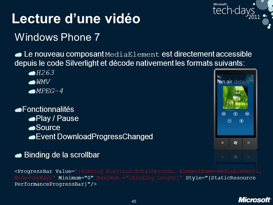 45 Lecture d'une vidéo Windows Phone 7 Le nouveau composant MediaElement est directement accessible depuis le code Silverlight et décode nativement le