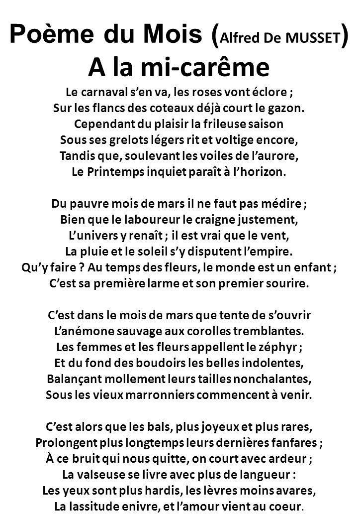 Poème du Mois ( Alfred De MUSSET ) A la mi-carême Le carnaval s'en va, les roses vont éclore ; Sur les flancs des coteaux déjà court le gazon.