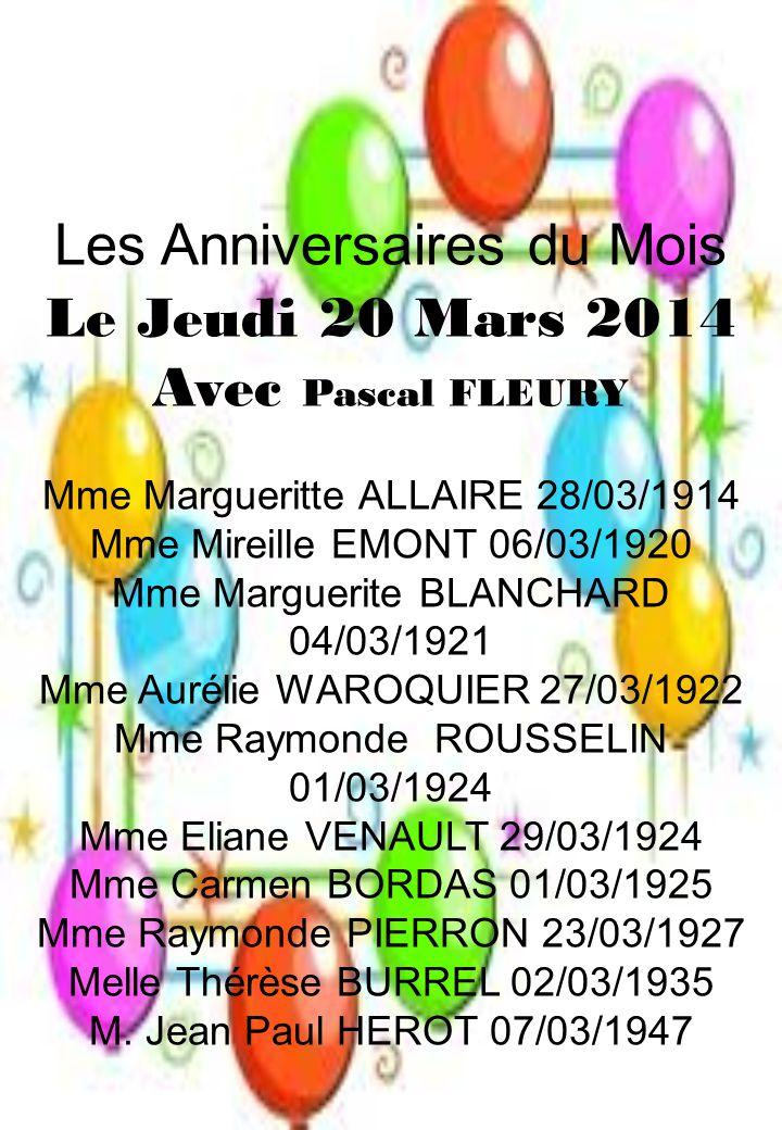 Les Anniversaires du Mois Le Jeudi 20 Mars 2014 Avec Pascal FLEURY Mme Margueritte ALLAIRE 28/03/1914 Mme Mireille EMONT 06/03/1920 Mme Marguerite BLANCHARD 04/03/1921 Mme Aurélie WAROQUIER 27/03/1922 Mme Raymonde ROUSSELIN 01/03/1924 Mme Eliane VENAULT 29/03/1924 Mme Carmen BORDAS 01/03/1925 Mme Raymonde PIERRON 23/03/1927 Melle Thérèse BURREL 02/03/1935 M.