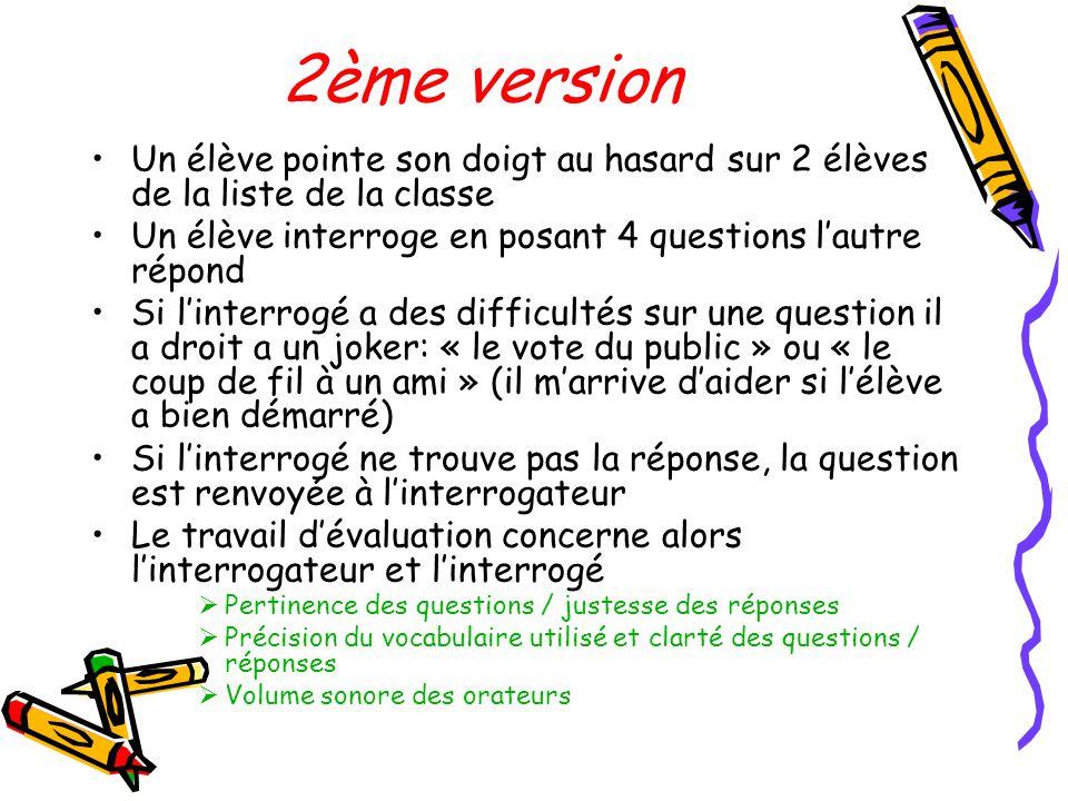 2ème version •Un élève pointe son doigt au hasard sur 2 élèves de la liste de la classe •Un élève interroge en posant 4 questions l'autre répond •Si l