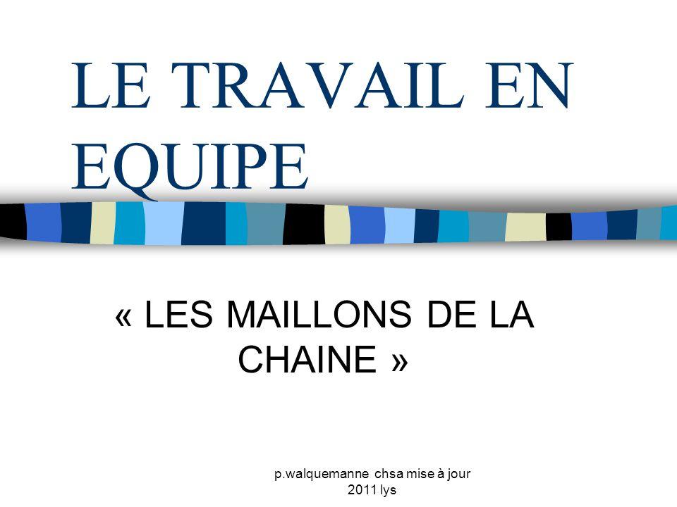 p.walquemanne chsa mise à jour 2011 lys LE TRAVAIL EN EQUIPE « LES MAILLONS DE LA CHAINE »