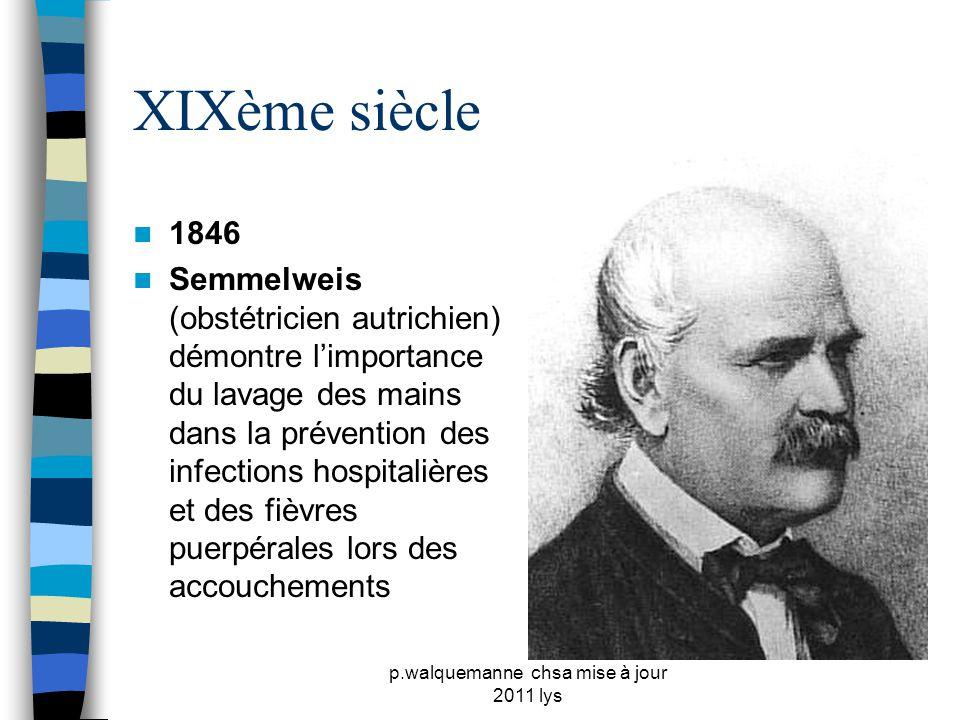 p.walquemanne chsa mise à jour 2011 lys XIXème siècle  1846  Semmelweis (obstétricien autrichien) démontre l'importance du lavage des mains dans la