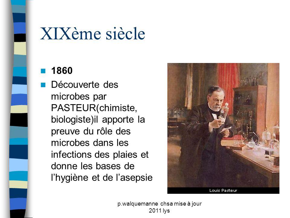 p.walquemanne chsa mise à jour 2011 lys XIXème siècle  1866  LISTER ( chirurgien) propose l'utilisation d'acide phénique dans les plaies et pour la chirurgie, base de l'antisepsie