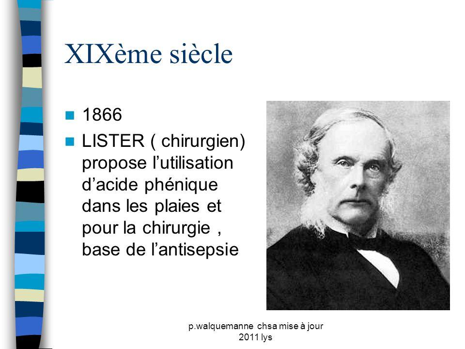 p.walquemanne chsa mise à jour 2011 lys XIXème siècle  1866  LISTER ( chirurgien) propose l'utilisation d'acide phénique dans les plaies et pour la