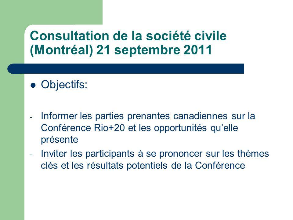 Consultation de la société civile (Montréal) 21 septembre 2011  Objectifs: - Informer les parties prenantes canadiennes sur la Conférence Rio+20 et les opportunités qu'elle présente - Inviter les participants à se prononcer sur les thèmes clés et les résultats potentiels de la Conférence