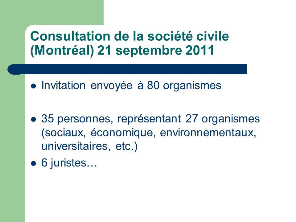 Consultation de la société civile (Montréal) 21 septembre 2011  Invitation envoyée à 80 organismes  35 personnes, représentant 27 organismes (sociaux, économique, environnementaux, universitaires, etc.)  6 juristes…