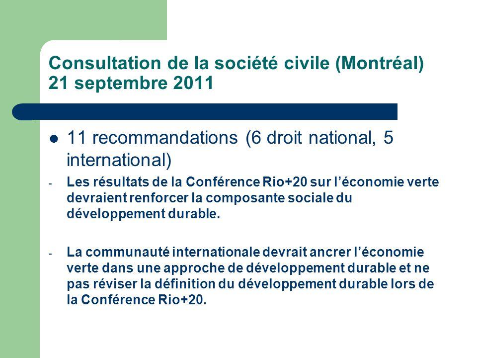 Consultation de la société civile (Montréal) 21 septembre 2011  11 recommandations (6 droit national, 5 international) - Les résultats de la Conférence Rio+20 sur l'économie verte devraient renforcer la composante sociale du développement durable.