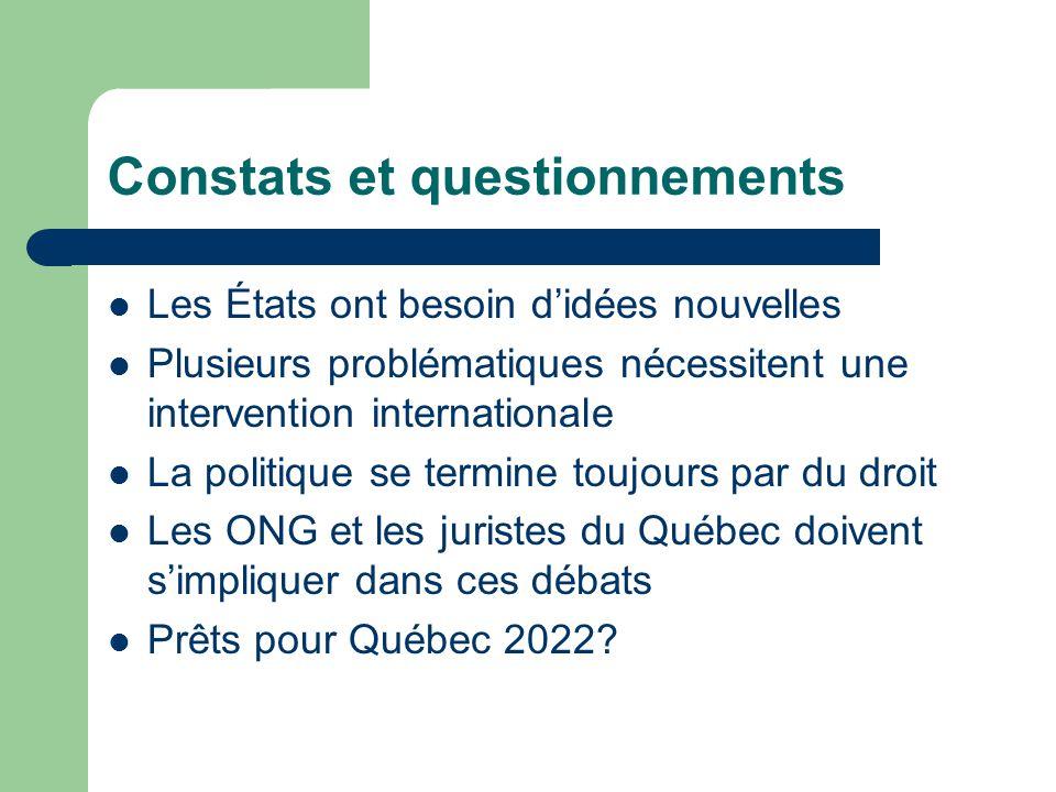 Constats et questionnements  Les États ont besoin d'idées nouvelles  Plusieurs problématiques nécessitent une intervention internationale  La politique se termine toujours par du droit  Les ONG et les juristes du Québec doivent s'impliquer dans ces débats  Prêts pour Québec 2022