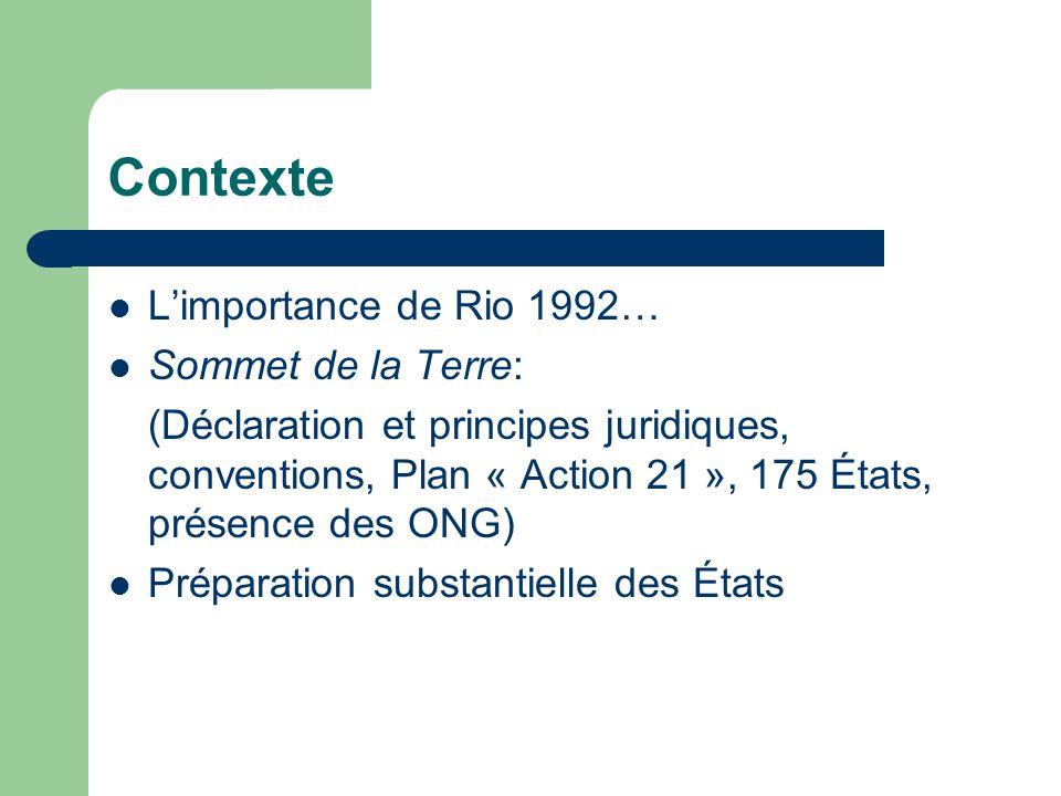 Contexte  L'importance de Rio 1992…  Sommet de la Terre: (Déclaration et principes juridiques, conventions, Plan « Action 21 », 175 États, présence des ONG)  Préparation substantielle des États