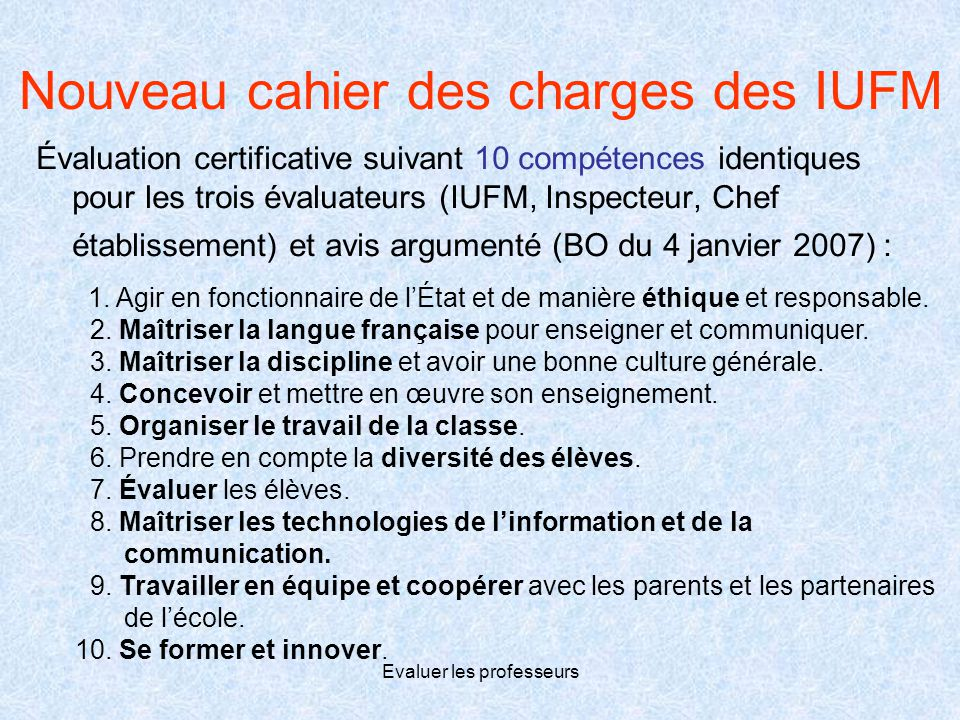 Evaluer les professeurs Nouveau cahier des charges des IUFM Évaluation certificative suivant 10 compétences identiques pour les trois évaluateurs (IUF