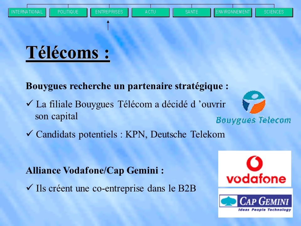 Bouygues recherche un partenaire stratégique :  La filiale Bouygues Télécom a décidé d 'ouvrir son capital  Candidats potentiels : KPN, Deutsche Telekom Alliance Vodafone/Cap Gemini :  Ils créent une co-entreprise dans le B2B Télécoms :