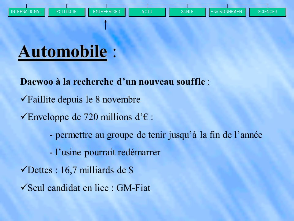 Daewoo à la recherche d'un nouveau souffle :  Faillite depuis le 8 novembre  Enveloppe de 720 millions d'€ : - permettre au groupe de tenir jusqu'à la fin de l'année - l'usine pourrait redémarrer  Dettes : 16,7 milliards de $  Seul candidat en lice : GM-Fiat Automobile Automobile :