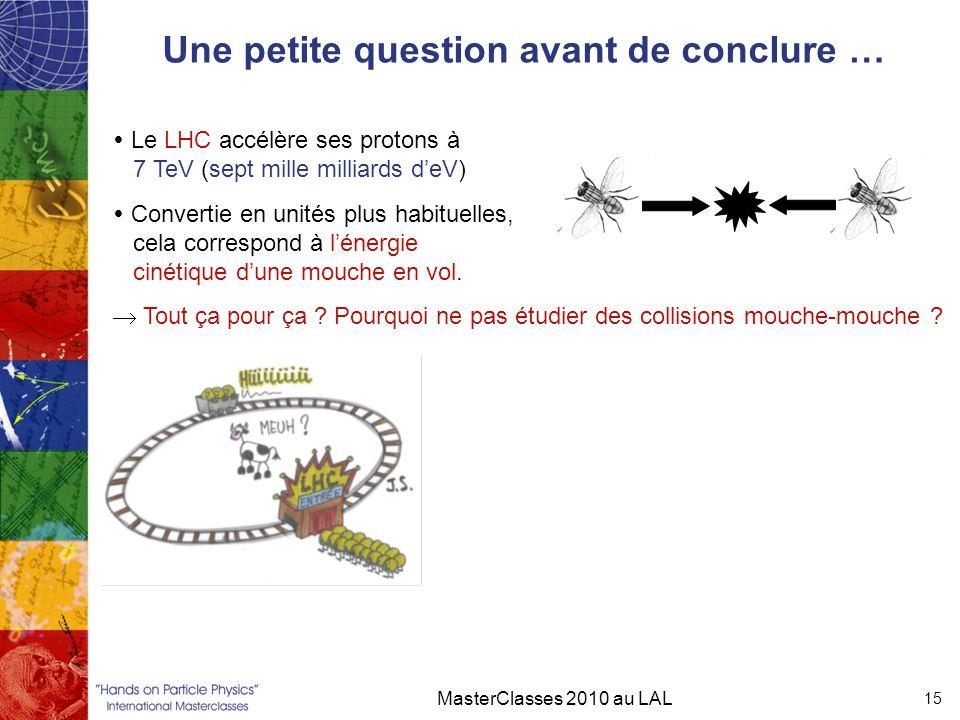 Une petite question avant de conclure … MasterClasses 2010 au LAL 15  Le LHC accélère ses protons à 7 TeV (sept mille milliards d'eV)  Convertie en