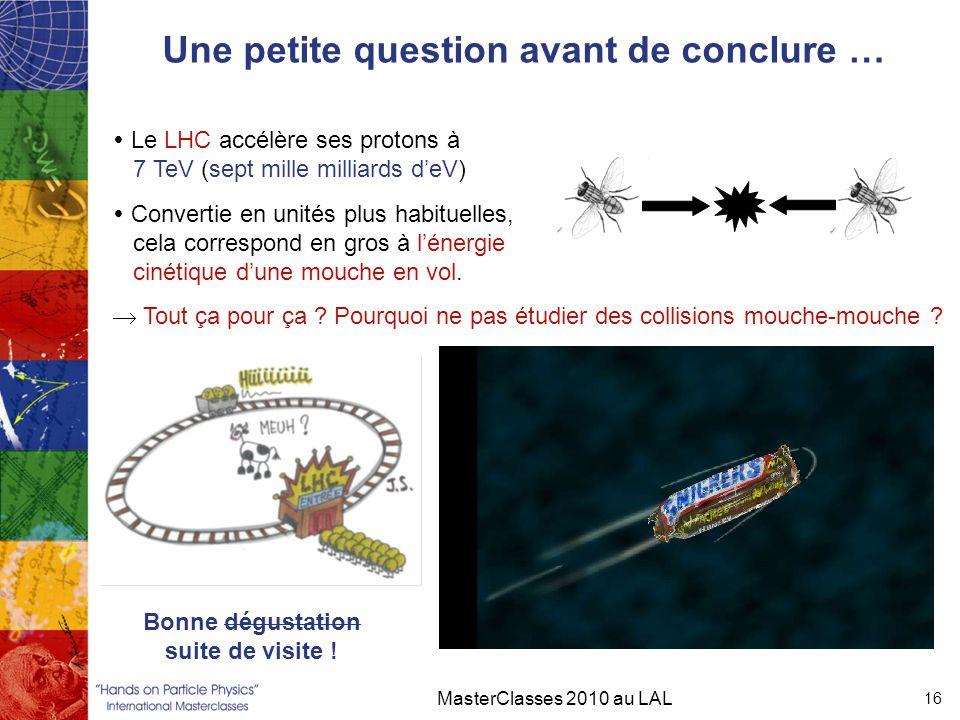 Une petite question avant de conclure … MasterClasses 2010 au LAL 16  Le LHC accélère ses protons à 7 TeV (sept mille milliards d'eV)  Convertie en