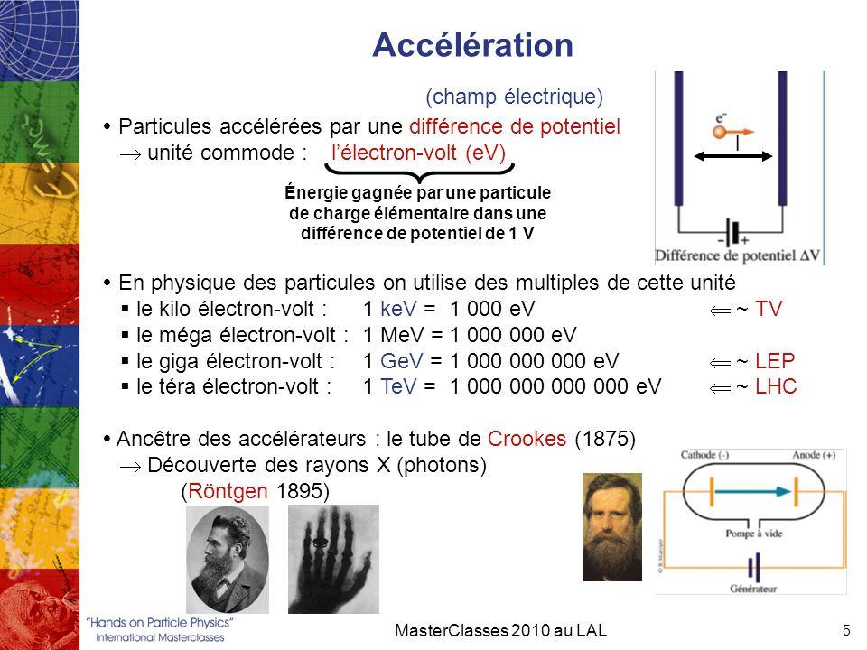 Accélération MasterClasses 2010 au LAL 5  Particules accélérées par une différence de potentiel  unité commode : l'électron-volt (eV)  En physique