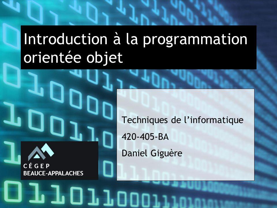 Introduction à la programmation orientée objet Techniques de l'informatique 420-405-BA Daniel Giguère C É G E P BEAUCE-APPALACHES
