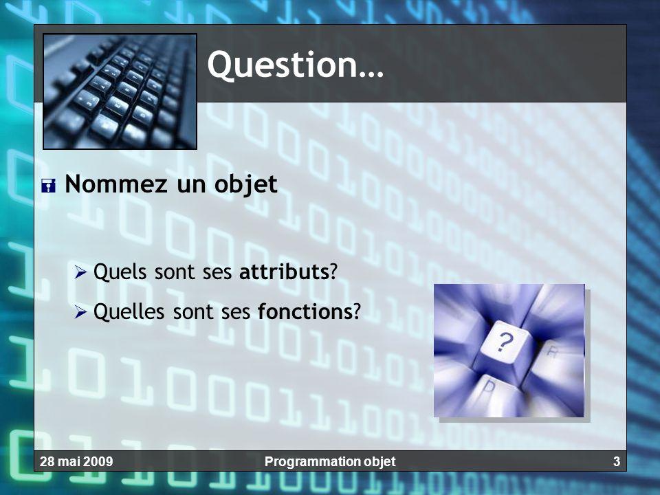 328 mai 2009Programmation objet Question…  Nommez un objet  Quels sont ses attributs?  Quelles sont ses fonctions?
