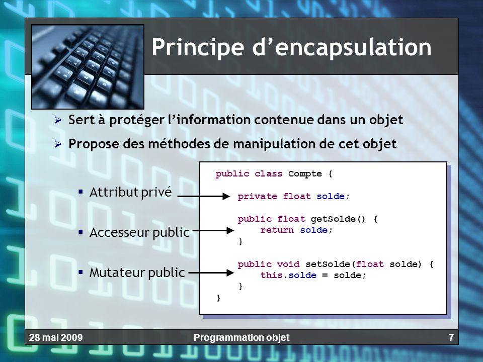 728 mai 2009Programmation objet Principe d'encapsulation  Sert à protéger l'information contenue dans un objet  Propose des méthodes de manipulation