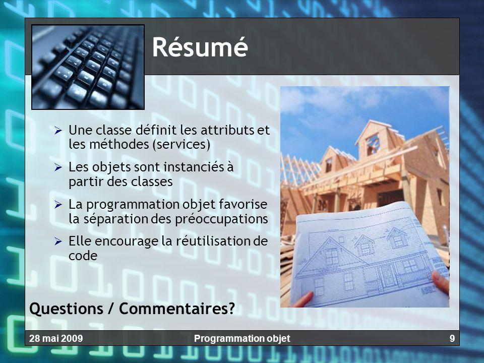 928 mai 2009Programmation objet Résumé  Une classe définit les attributs et les méthodes (services)  Les objets sont instanciés à partir des classes