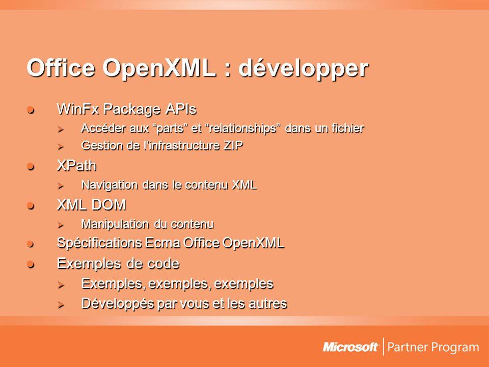 Office OpenXML : développer  WinFx Package APIs  Accéder aux parts et relationships dans un fichier  Gestion de l'infrastructure ZIP  XPath  Navigation dans le contenu XML  XML DOM  Manipulation du contenu  Spécifications Ecma Office OpenXML  Exemples de code  Exemples, exemples, exemples  Développés par vous et les autres