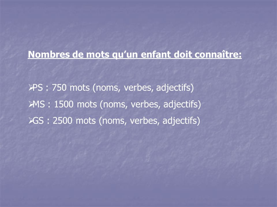 Nombres de mots qu'un enfant doit connaître:  PS : 750 mots (noms, verbes, adjectifs)  MS : 1500 mots (noms, verbes, adjectifs)  GS : 2500 mots (noms, verbes, adjectifs)