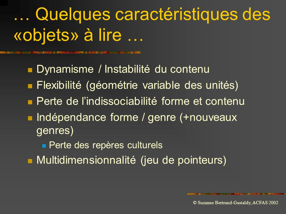 © Suzanne Bertrand-Gastaldy, ACFAS 2002 … Quelques caractéristiques des «objets» à lire …  Dynamisme / Instabilité du contenu  Flexibilité (géométri
