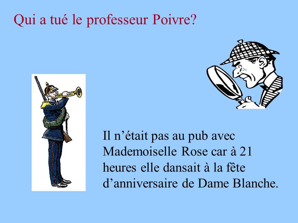 Qui a tué le professeur Poivre? Il n'était pas au pub avec Mademoiselle Rose car à 21 heures elle dansait à la fête d'anniversaire de Dame Blanche.