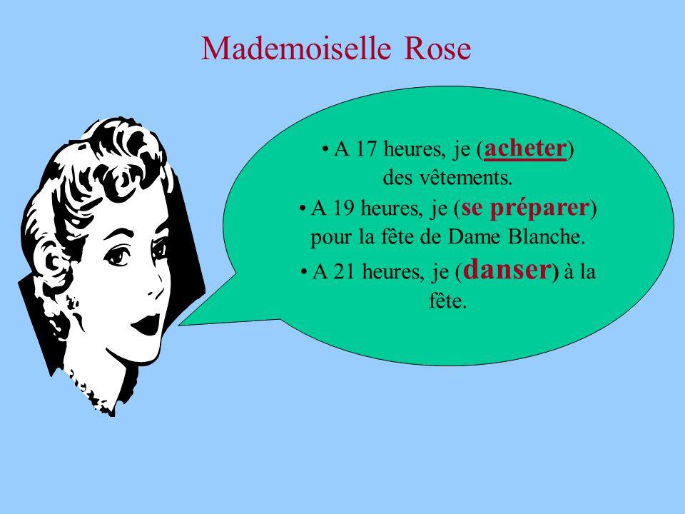 Mademoiselle Rose • A 17 heures, je ( acheter ) des vêtements. • A 19 heures, je ( se préparer ) pour la fête de Dame Blanche. • A 21 heures, je ( dan