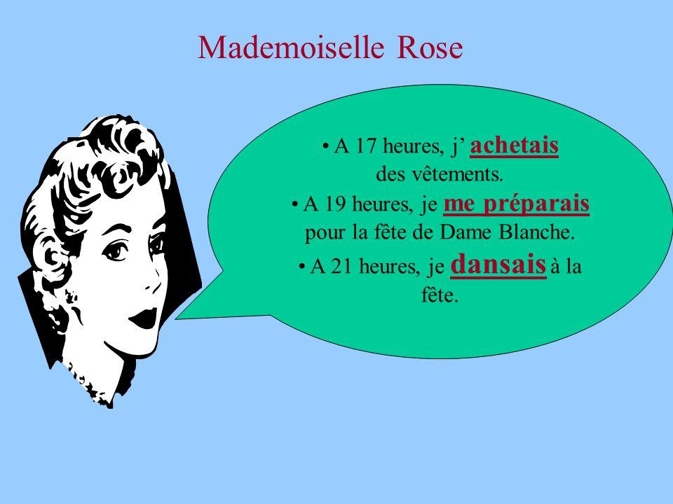 Mademoiselle Rose • A 17 heures, j' achetais des vêtements. • A 19 heures, je me préparais pour la fête de Dame Blanche. • A 21 heures, je dansais à l