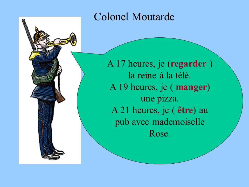 Colonel Moutarde A 17 heures, je (regarder ) la reine à la télé. A 19 heures, je ( manger) une pizza. A 21 heures, je ( être) au pub avec mademoiselle