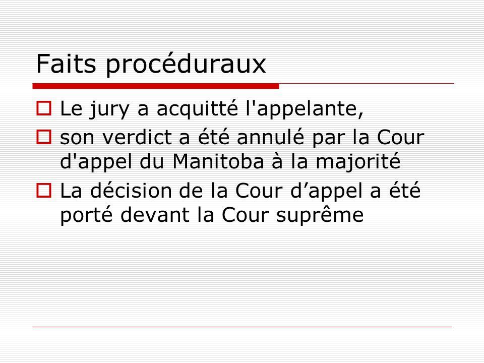 Faits procéduraux  Le jury a acquitté l appelante,  son verdict a été annulé par la Cour d appel du Manitoba à la majorité  La décision de la Cour d'appel a été porté devant la Cour suprême