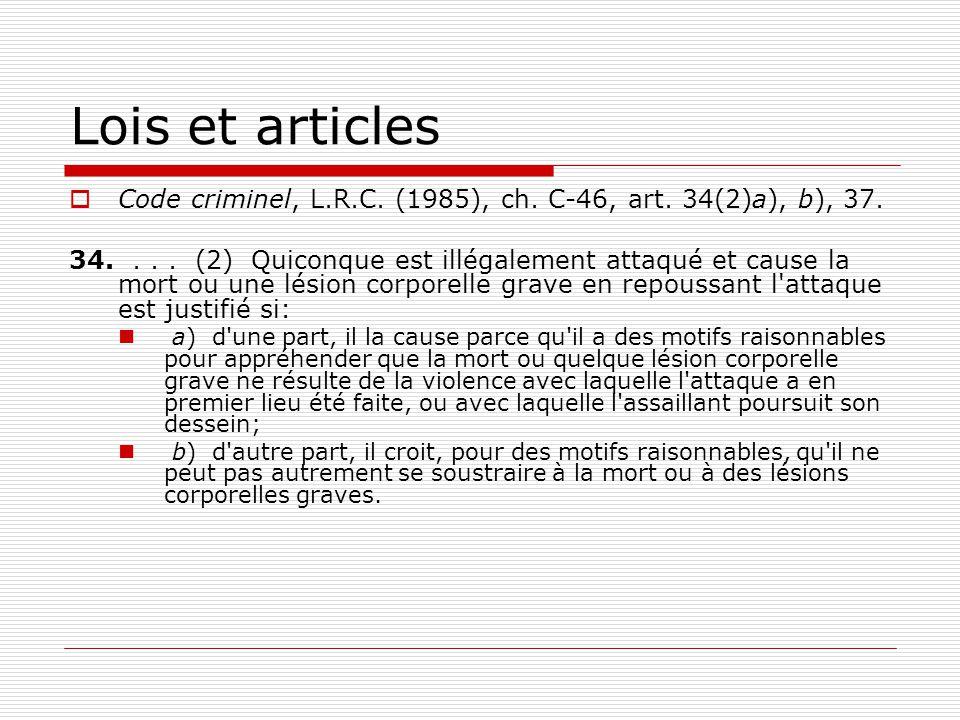 Lois et articles  Code criminel, L.R.C. (1985), ch. C-46, art. 34(2)a), b), 37. 34.... (2) Quiconque est illégalement attaqué et cause la mort ou une