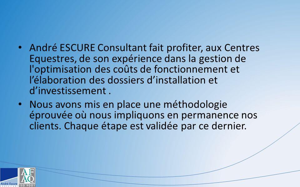• André ESCURE Consultant fait profiter, aux Centres Equestres, de son expérience dans la gestion de l optimisation des coûts de fonctionnement et l'élaboration des dossiers d'installation et d'investissement.