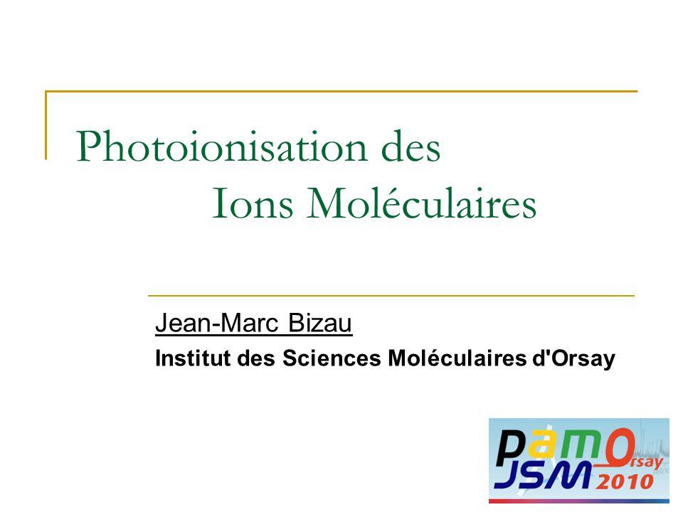 Photoionisation des Ions Moléculaires Jean-Marc Bizau Institut des Sciences Moléculaires d'Orsay