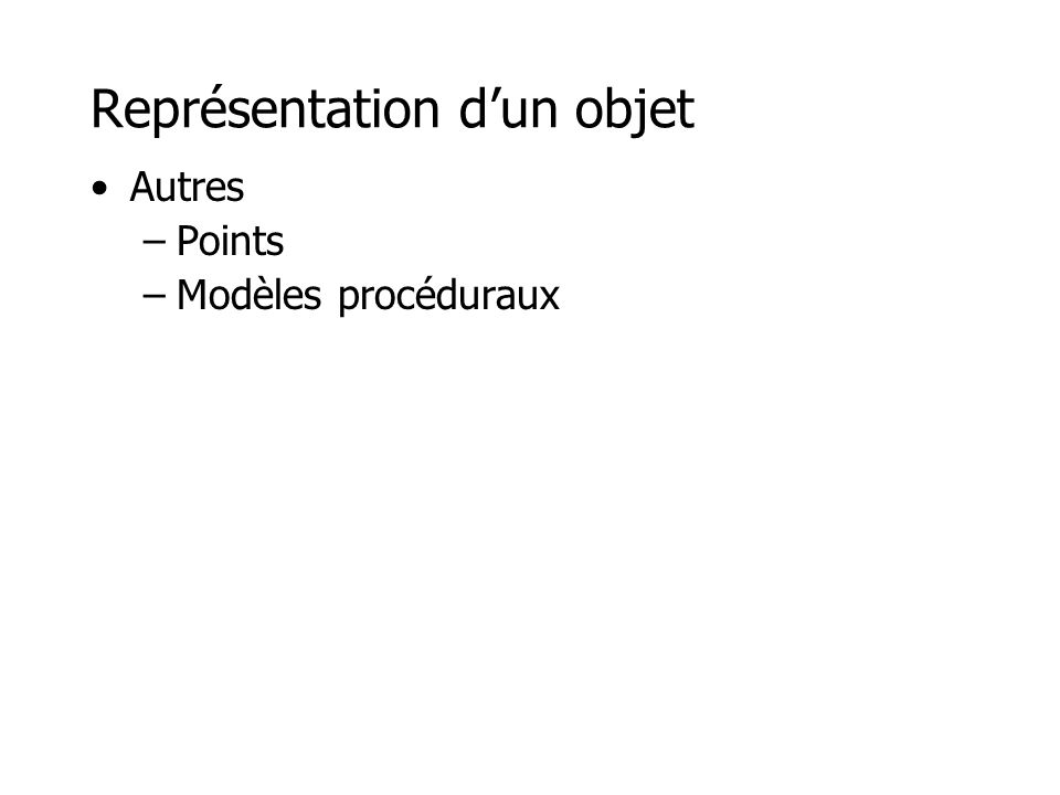 Points +Les points peuvent représenter n'importe quel objet, il suffit de générer des points à sa surface +Le rendu d'un simple point est très efficace en hardware +L'organisation hiérarchique de points (niveaux de détails) est facile -Il faut savoir échantillonner suffisamment les objets en fonction du point de vue et des effets désirés (visibilité, ombre, shading, textures, réflexion/réfraction, etc.), sinon il y aura des trous...