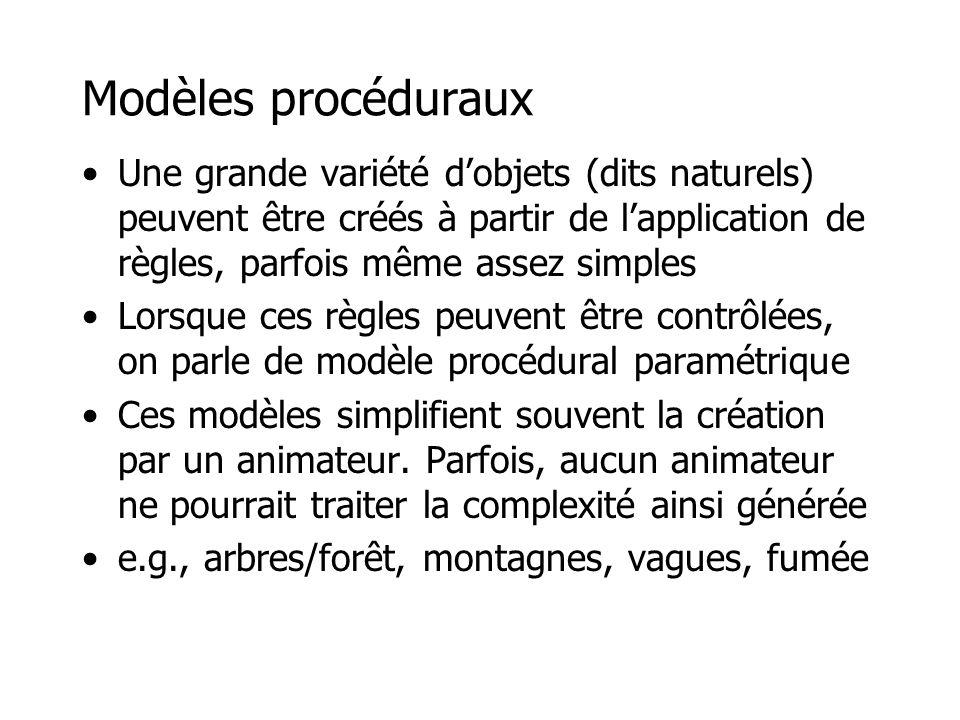 Modèles procéduraux (2) •Le modèle interagit (communique) avec son environnement (et d'autres objets) –croissance d'une branche et répartition de ses feuilles selon l'ensoleillement –érosion d'une montagne par un réseau de ruisseaux, ou par le vent, et différences d'aspects (végétation, roches, etc.) –déformation d'un objet en fonction des collisions dans son environnement