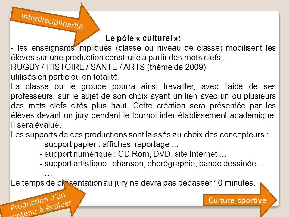 Le pôle « culturel »: - les enseignants impliqués (classe ou niveau de classe) mobilisent les élèves sur une production construite à partir des mots clefs : RUGBY / HISTOIRE / SANTE / ARTS (thème de 2009) utilisés en partie ou en totalité.