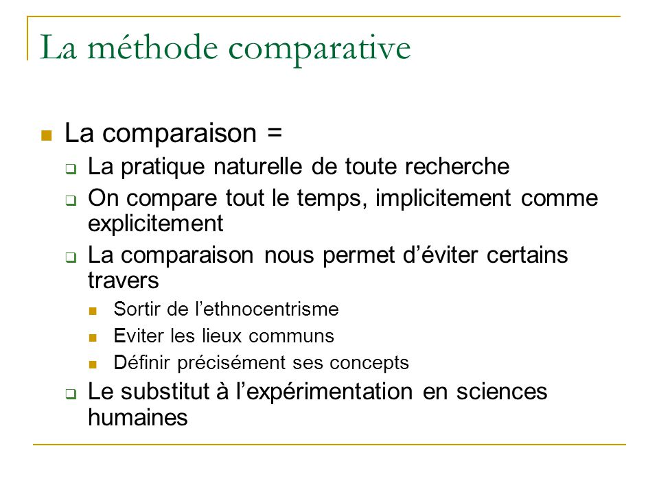 La méthode comparative  La comparaison =  La pratique naturelle de toute recherche  On compare tout le temps, implicitement comme explicitement  La comparaison nous permet d'éviter certains travers  Sortir de l'ethnocentrisme  Eviter les lieux communs  Définir précisément ses concepts  Le substitut à l'expérimentation en sciences humaines