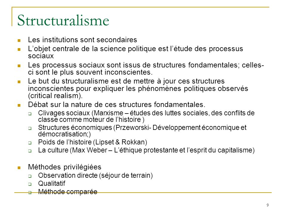 9 Structuralisme  Les institutions sont secondaires  L'objet centrale de la science politique est l'étude des processus sociaux  Les processus soci