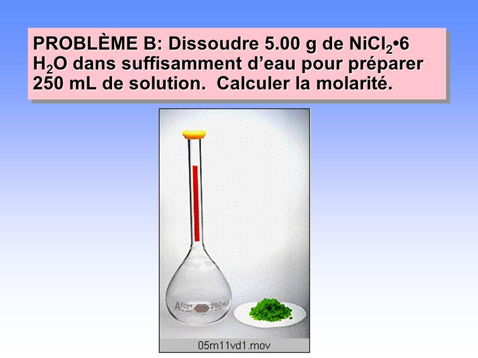 PROBLÈME B: Dissoudre 5.00 g de NiCl 2 •6 H 2 O dans suffisamment d'eau pour préparer 250 mL de solution. Calculer la molarité.