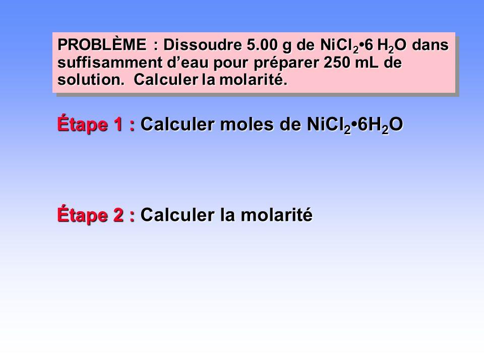 PROBLÈME : Dissoudre 5.00 g de NiCl 2 •6 H 2 O dans suffisamment d'eau pour préparer 250 mL de solution. Calculer la molarité. Étape 1 : Calculer mole