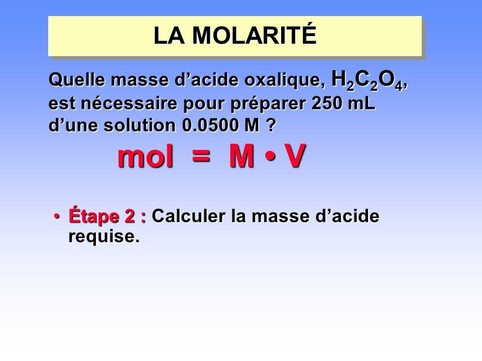 •Étape 2 : Calculer la masse d'acide requise. LA MOLARITÉ mol = M • V Quelle masse d'acide oxalique, H 2 C 2 O 4, est nécessaire pour préparer 250 mL