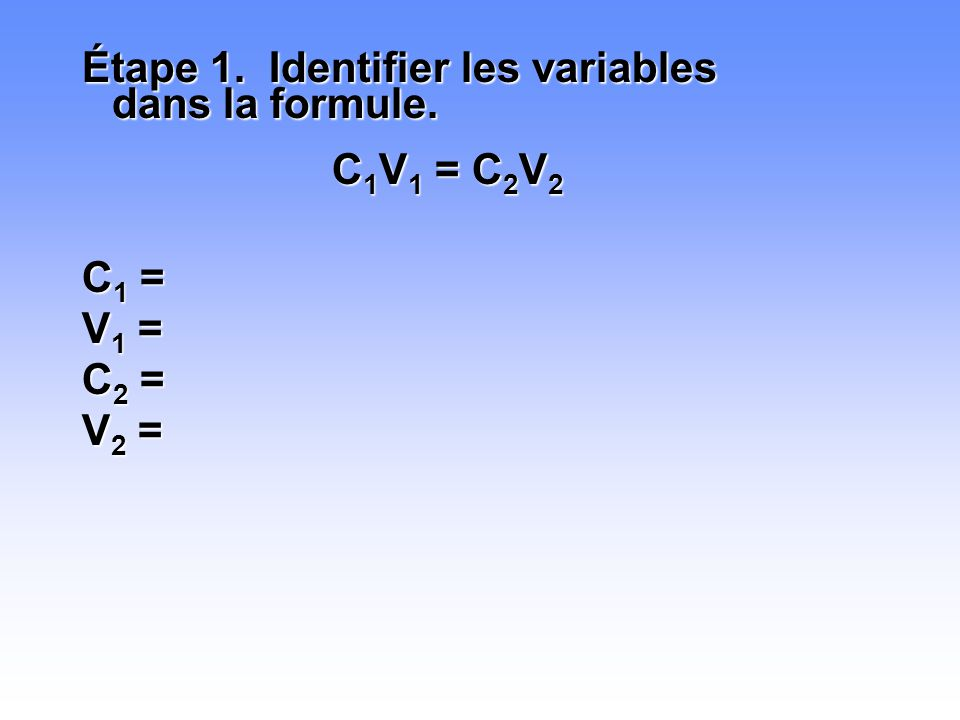Étape 1. Identifier les variables dans la formule. C 1 V 1 = C 2 V 2 C1 =C1 =C1 =C1 = V1 =V1 =V1 =V1 = C2 =C2 =C2 =C2 = V2 =V2 =V2 =V2 =