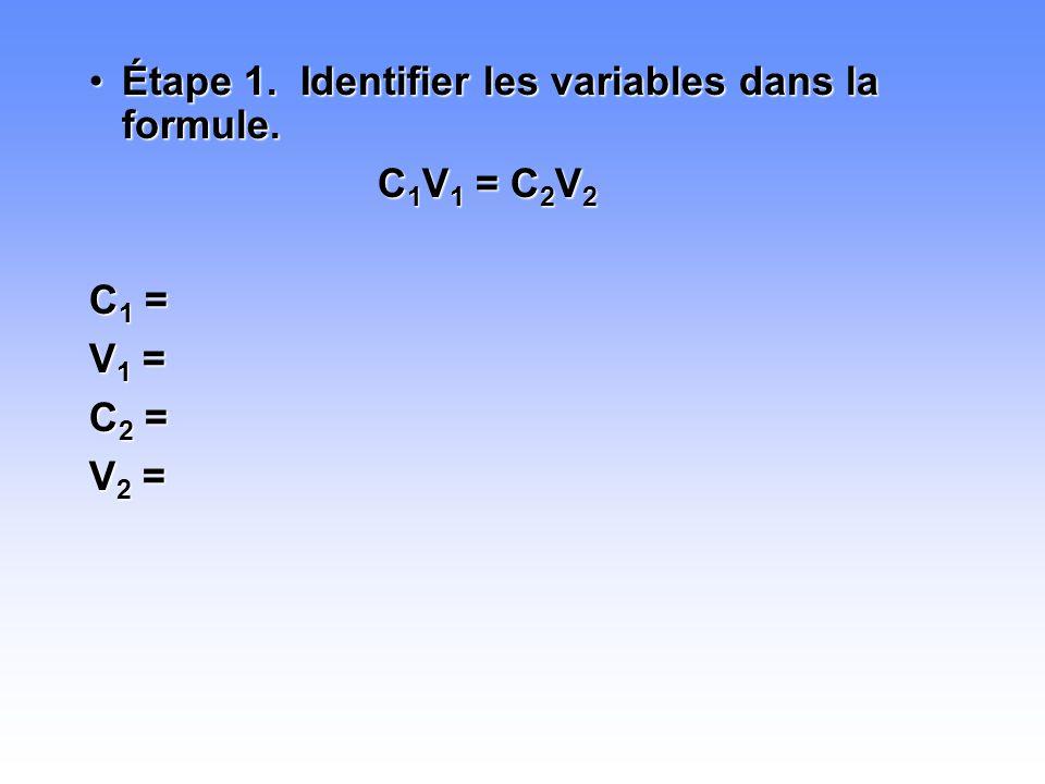 •Étape 1. Identifier les variables dans la formule. C 1 V 1 = C 2 V 2 C1 =C1 =C1 =C1 = V1 =V1 =V1 =V1 = C2 =C2 =C2 =C2 = V2 =V2 =V2 =V2 =