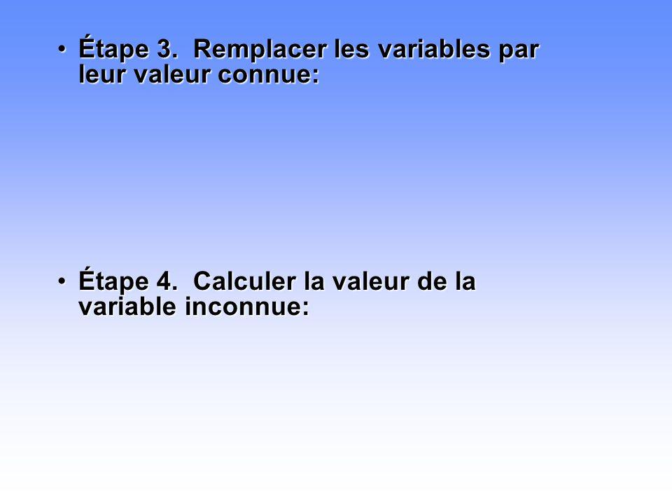 •Étape 3. Remplacer les variables par leur valeur connue: •Étape 4. Calculer la valeur de la variable inconnue: