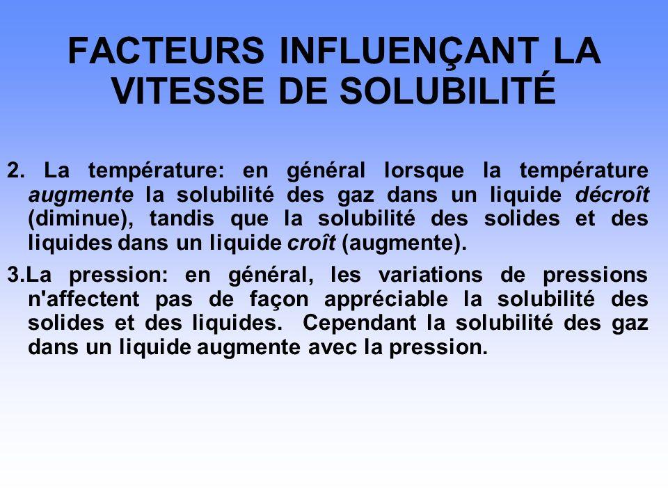 FACTEURS INFLUENÇANT LA VITESSE DE SOLUBILITÉ 2. La température: en général lorsque la température augmente la solubilité des gaz dans un liquide décr