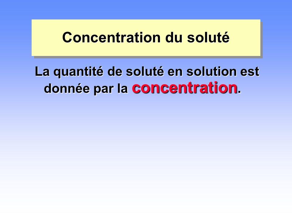 Concentration du soluté La quantité de soluté en solution est donnée par la concentration.